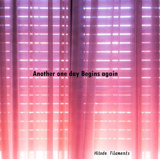 Hitode Filaments「Another one day Begins again」